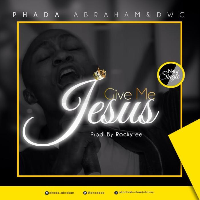 Give Me Jesus By Phada Abraham